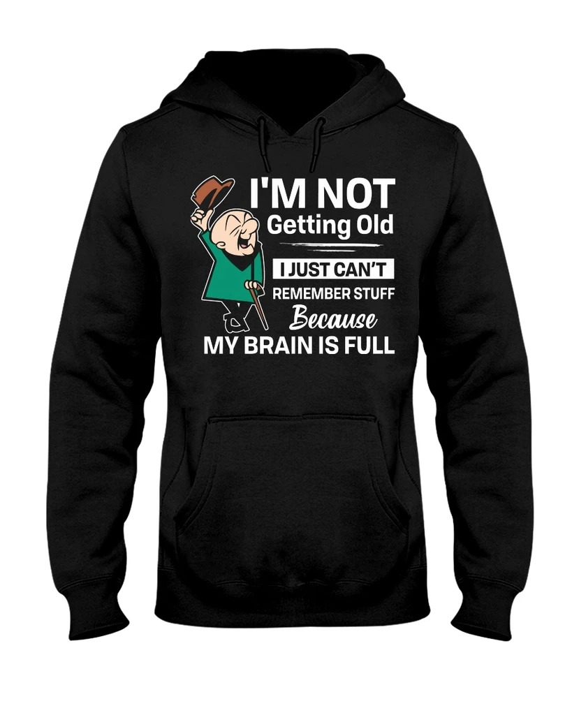 I'm not getting old I just can't remember stuff because my brain is full hoodie