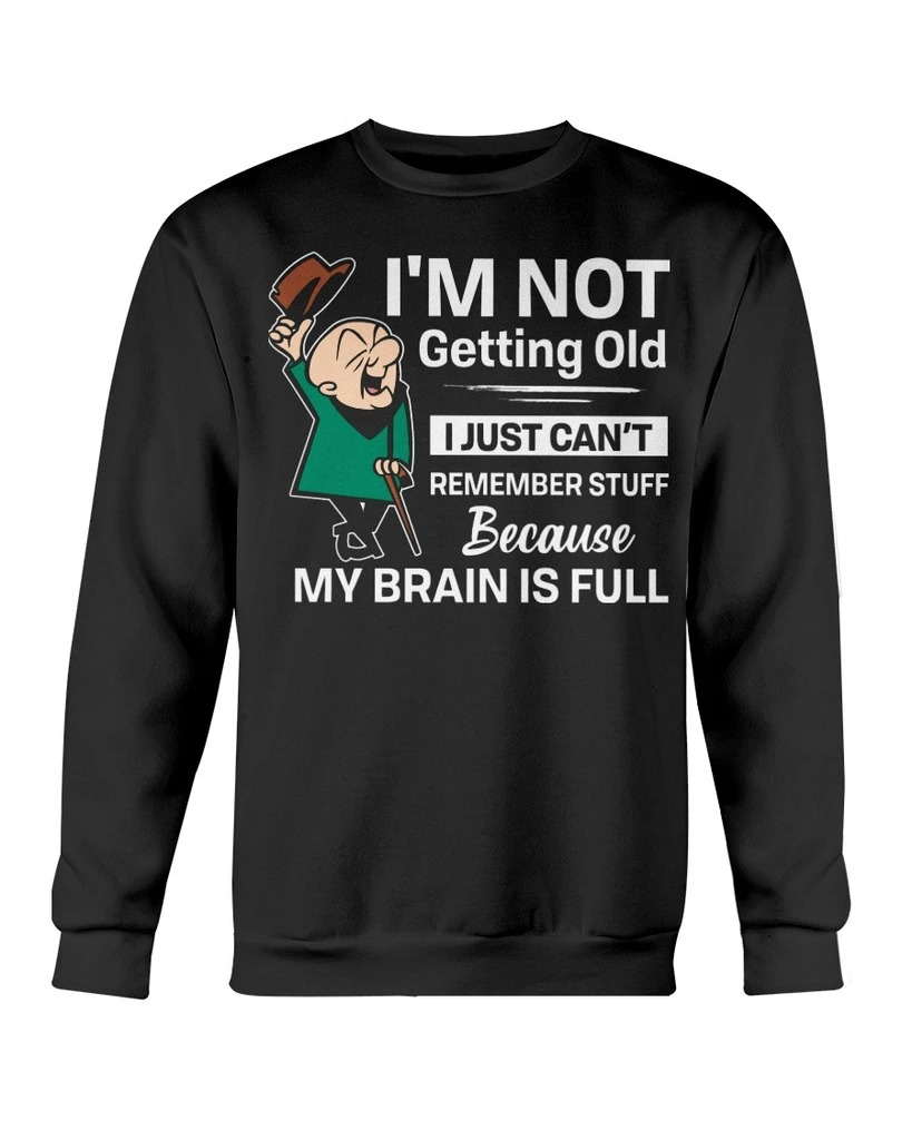 I'm not getting old I just can't remember stuff because my brain is full long sleeveI'm not getting old I just can't remember stuff because my brain is full long sleeve